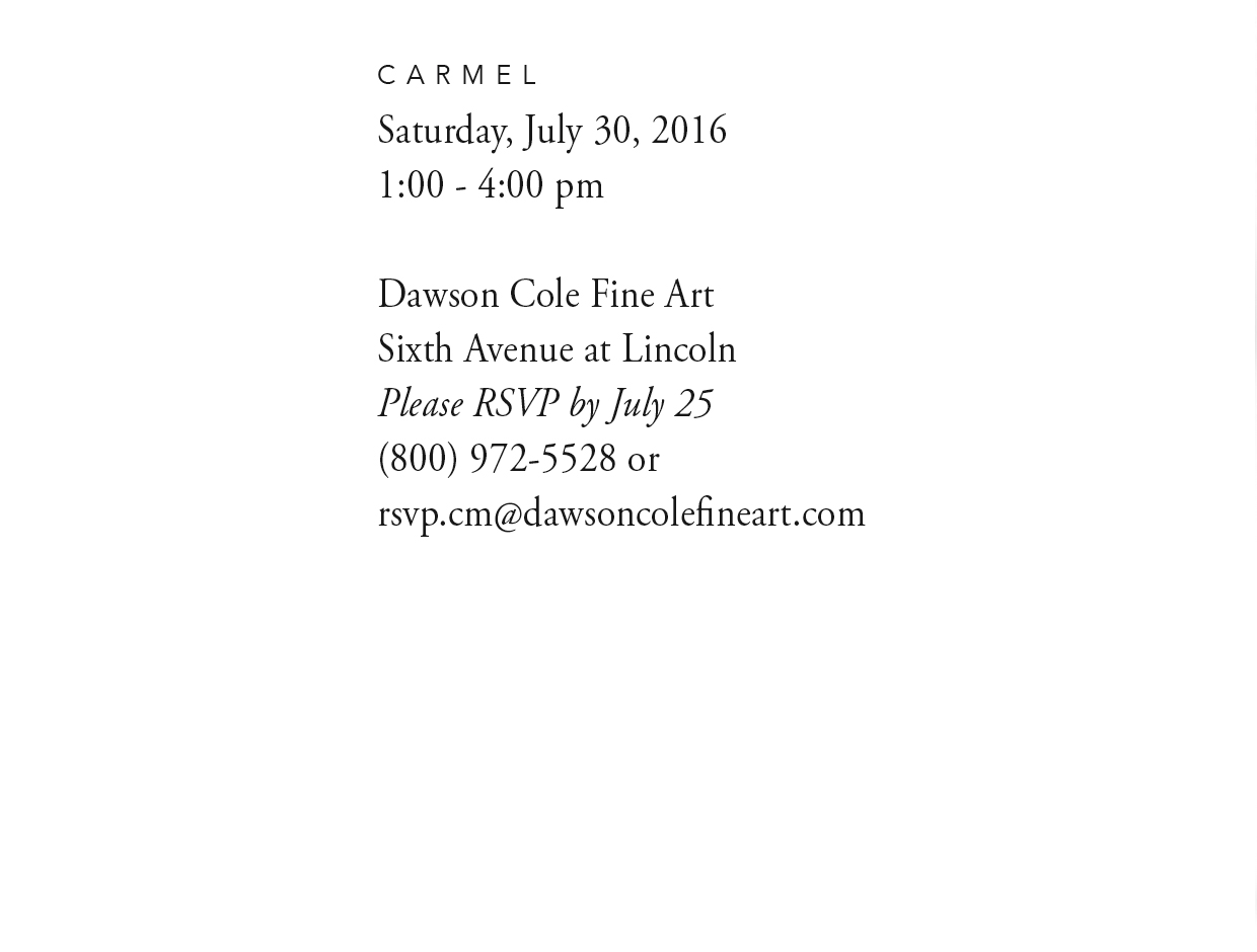 Special Invitation to Dawson Cole Fine Art -  Carmel, on Saturday, July 30, 2016, 1:00PM to 4:00 PM. Please RSVP by July 25 to (800) 972-5528 or rsvp.cm@dawsoncolefineart.com